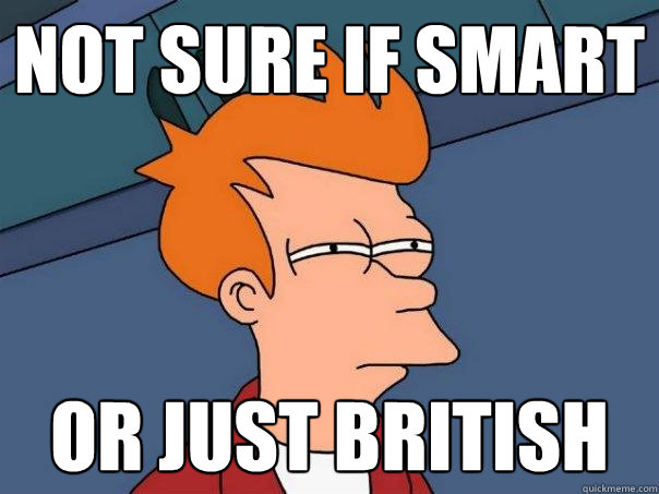 not sure if smart or just british - Futurama Fry