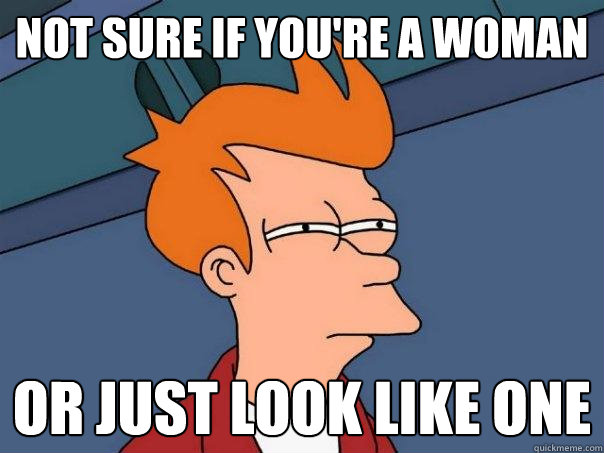 not sure if youre a woman or just look like one - Futurama Fry