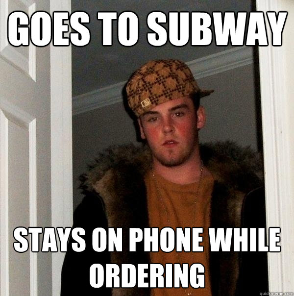 goes to subway stays on phone while ordering - Scumbag Steve