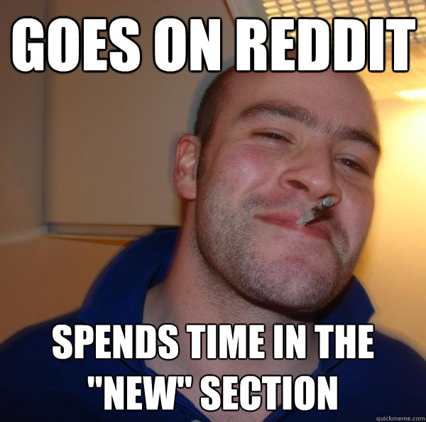 goes on reddit spends time in the new section - Good Guy Greg
