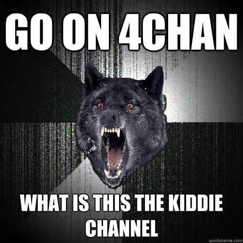 go on 4chan what is this the kiddie channel - Insanity Wolf