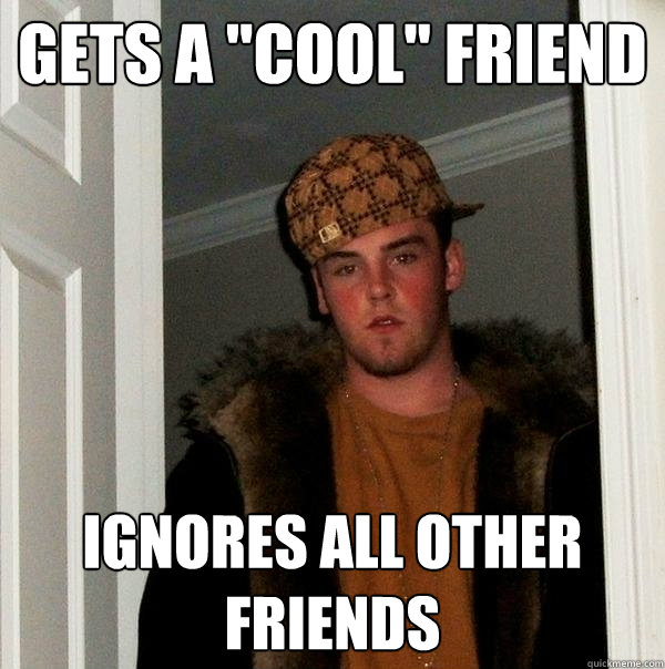 gets a cool friend ignores all other friends - Scumbag Steve