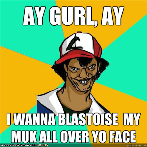 ay gurl ay i wanna blastoise my muk all over yo face - Dat ash