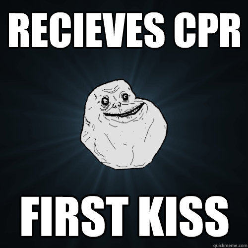 recieves cpr first kiss - Forever Alone