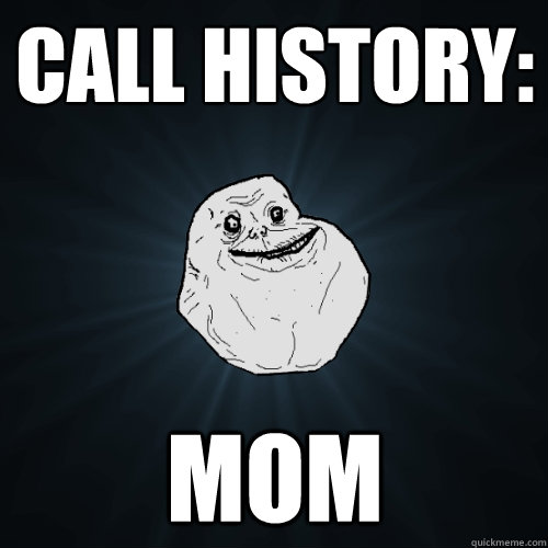 call history mom - Forever Alone