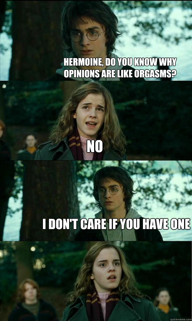 hermoine do you know why opinions are like orgasms no i do - Horny Harry