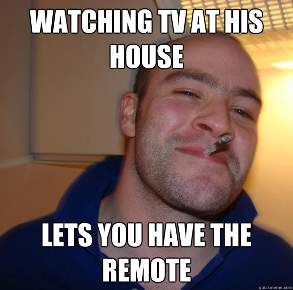 watching tv at his house lets you have the remote - Good Guy Greg 