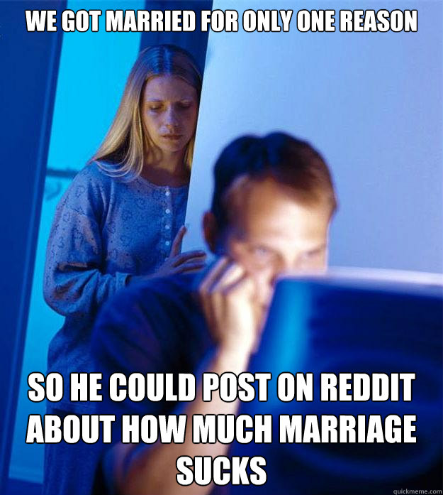 we got married for only one reason so he could post on reddi - Redditors Wife