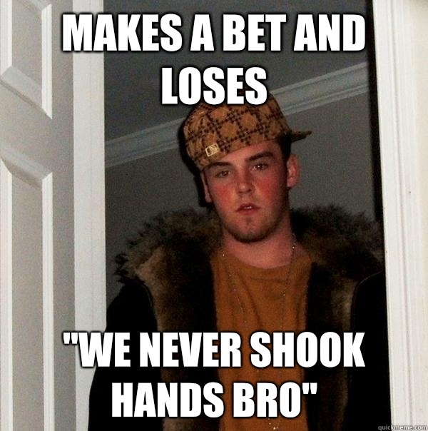Makes a bet and loses we never shook hands bro - Scumbag Steve