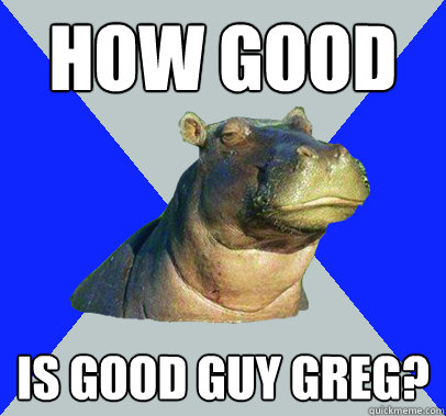 how good is good guy greg - Skeptical Hippo