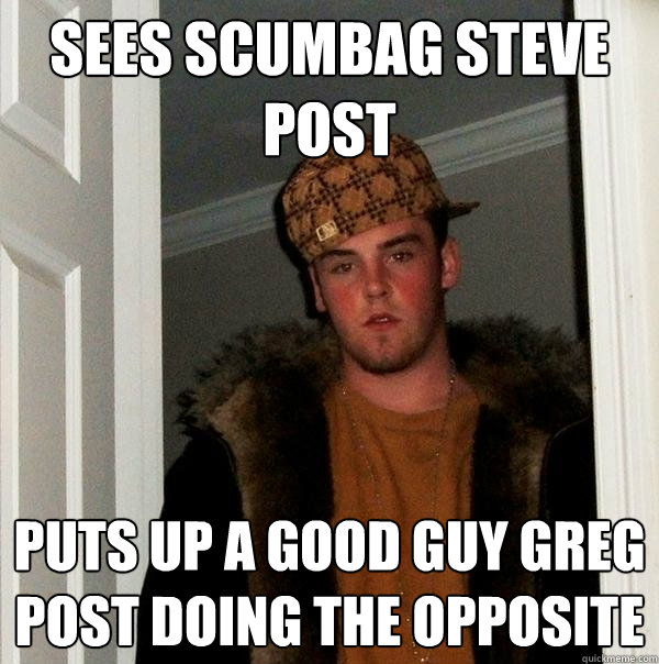 sees scumbag steve post puts up a good guy greg post doing t - Scumbag Steve