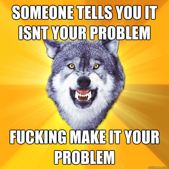 someone tells you it isnt your problem fucking make it your  - Courage Wolf