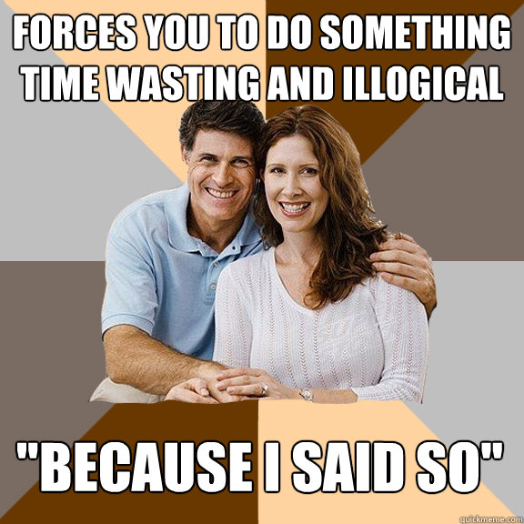 forces you to do something time wasting and illogical becau - Scumbag Parents