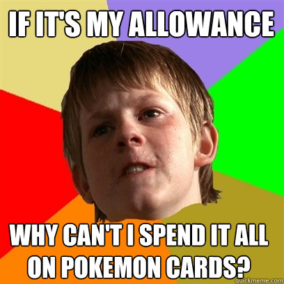 if its my allowance why cant i spend it all on pokemon ca - Angry School Boy