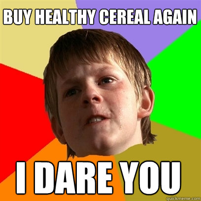 buy healthy cereal again i dare you - Angry School Boy