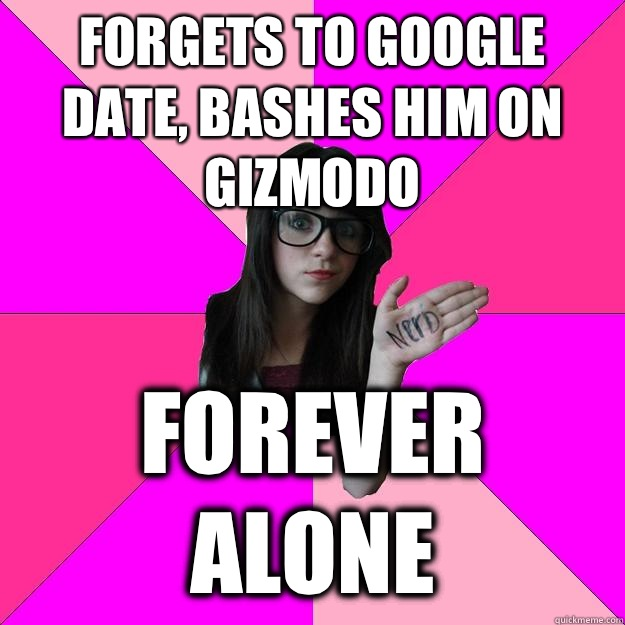 Forgets to google date bashes him on Gizmodo Forever alone - Idiot Nerd Girl