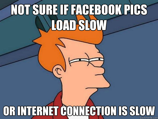 not sure if facebook pics load slow or internet connection i - Futurama Fry