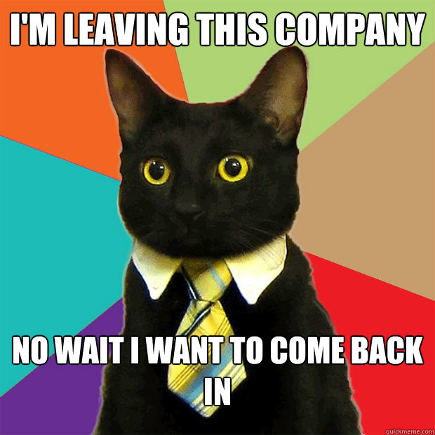 im leaving this company no wait i want to come back in - Business Cat