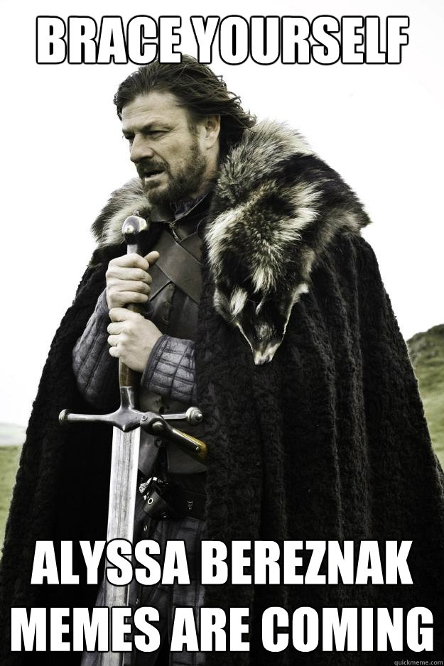 brace yourself alyssa bereznak memes are coming - Winter is coming