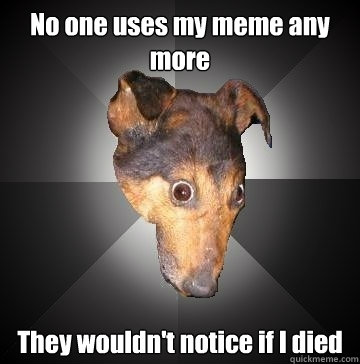 no one uses my meme any more they wouldnt notice if i died - Depression Dog