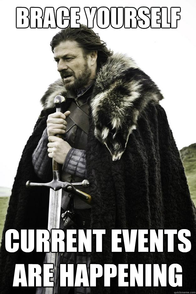 brace yourself current events are happening  - Winter is coming