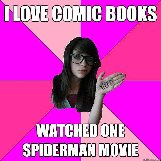i love comic books watched one spiderman movie - Idiot Nerd Girl