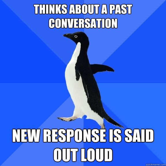 thinks about a past conversation new response is said out lo - Socially Awkward Penguin