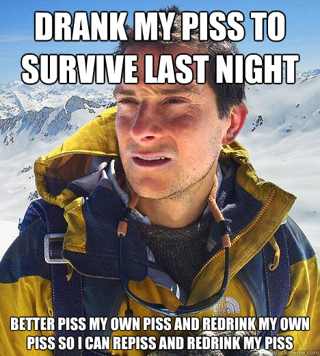 drank my piss to survive last night better piss my own piss  - Bear Grylls