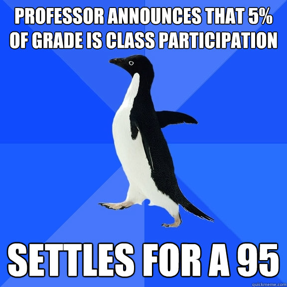 professor announces that 5 of grade is class participation  - Socially Awkward Penguin