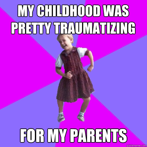my childhood was pretty traumatizing for my parents - Socially awesome kindergartener