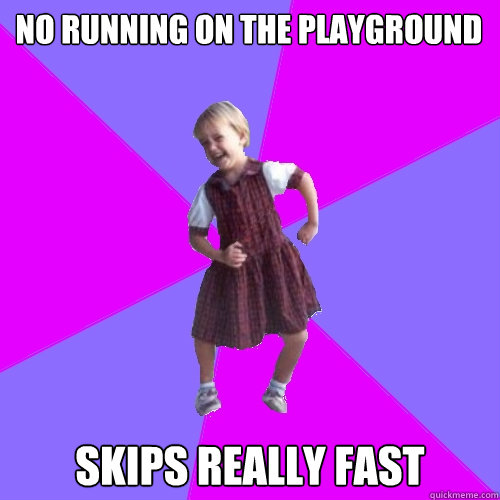 no running on the playground skips really fast - Socially awesome kindergartener