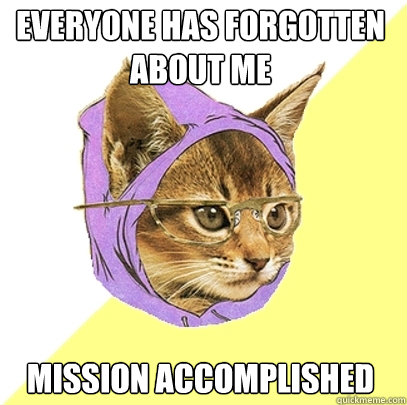 everyone has forgotten about me mission accomplished - Hipster Kitty