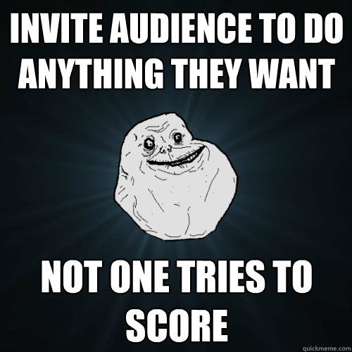invite audience to do anything they want not one tries to sc - Forever Alone
