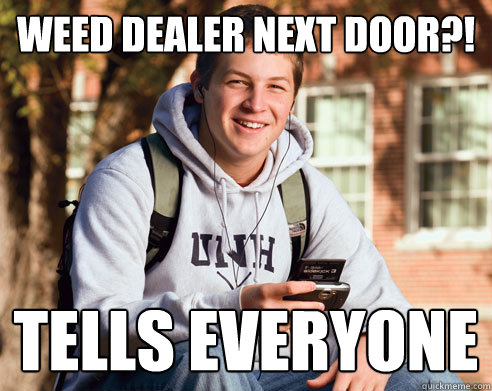 weed dealer next door tells everyone - College Freshman