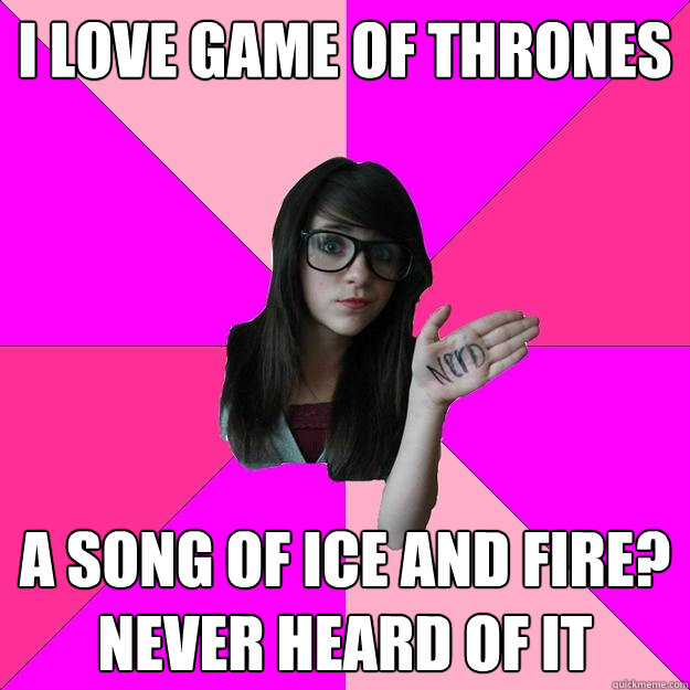 i love game of thrones a song of ice and fire never heard o - Idiot Nerd Girl