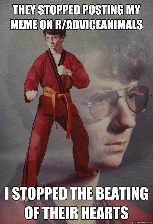they stopped posting my meme on radviceanimals i stopped th - Karate Kyle