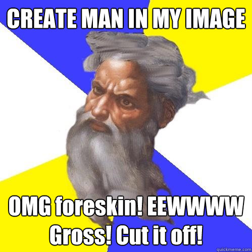create man in my image omg foreskin eewwww gross cut it of - Advice God