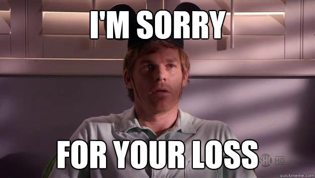 im sorry for your loss - Dexter