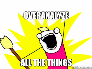 overanalyze all the things - All The Things