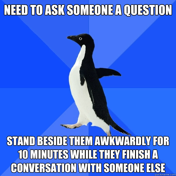 need to ask someone a question stand beside them awkwardly f - Socially Awkward Penguin
