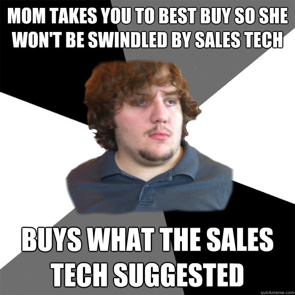 mom takes you to best buy so she wont be swindled by sales  - Family Tech Support Guy
