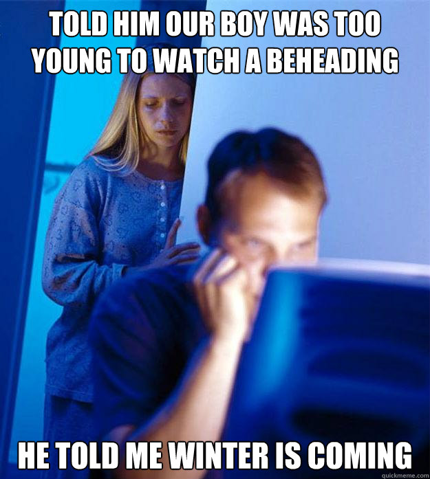 told him our boy was too young to watch a beheading he told  - Redditors Wife