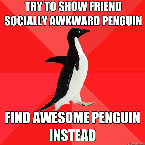 try to show friend socially awkward penguin find awesome pen - Socially Awesome Penguin