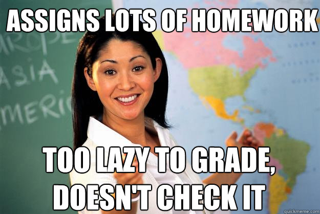 assigns lots of homework too lazy to grade doesnt check it - Unhelpful High School Teacher