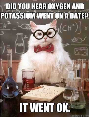 did you hear oxygen and potassium went on a date it went o - Chemistry Cat