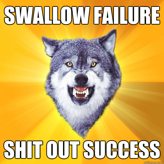 swallow failure shit out success - Courage Wolf