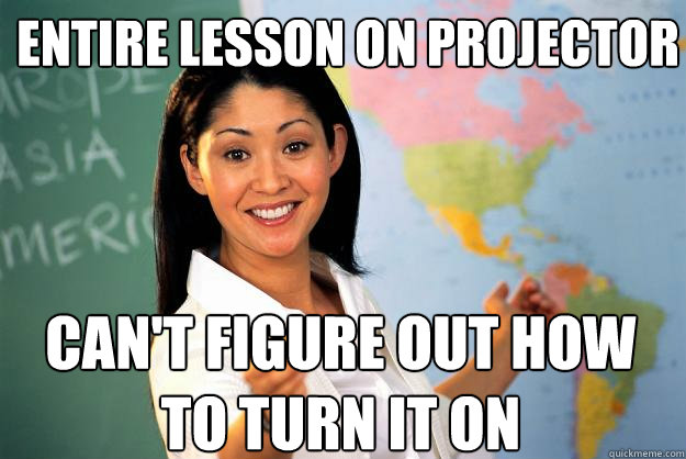 entire lesson on projector cant figure out how to turn it o - Unhelpful High School Teacher