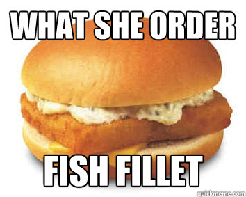 What she order fish fillet misc quickmeme for What she order fish fillet