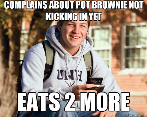 complains about pot brownie not kicking in yet eats 2 more - College Freshman