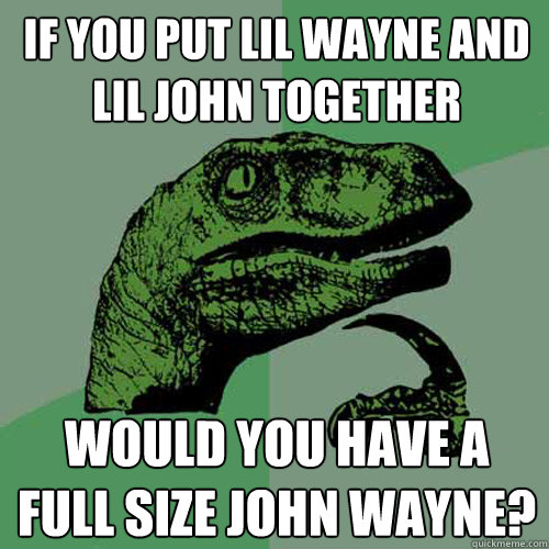 if you put lil wayne and lil john together would you have a  - Philosoraptor